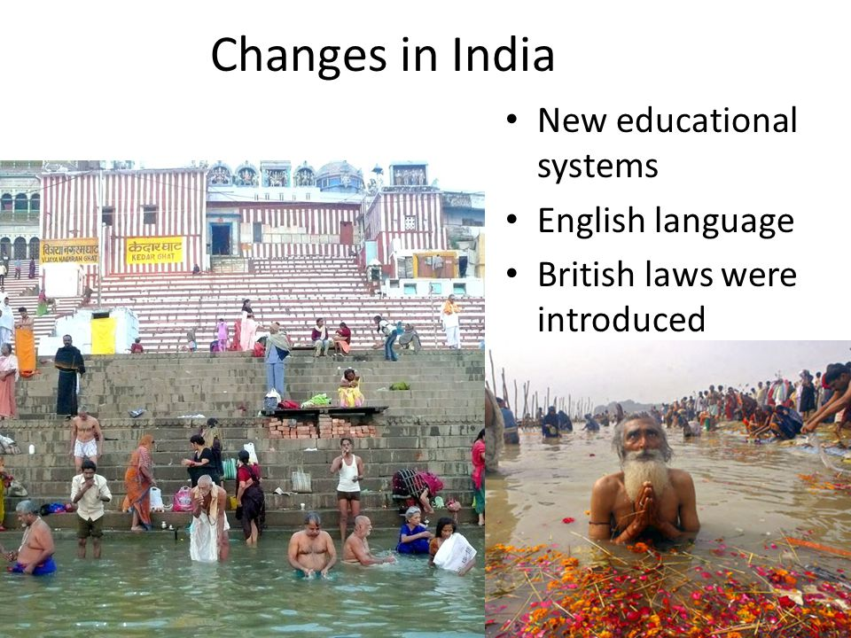 Changes in India New educational systems English language British laws were introduced Banned sati