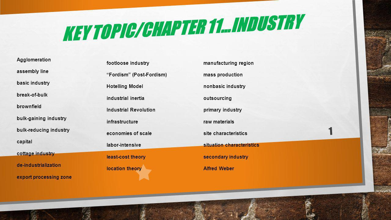 KEY TOPIC/CHAPTER 11…INDUSTRY Agglomeration assembly line basic industry break-of-bulk brownfield bulk-gaining industry bulk-reducing industry capital