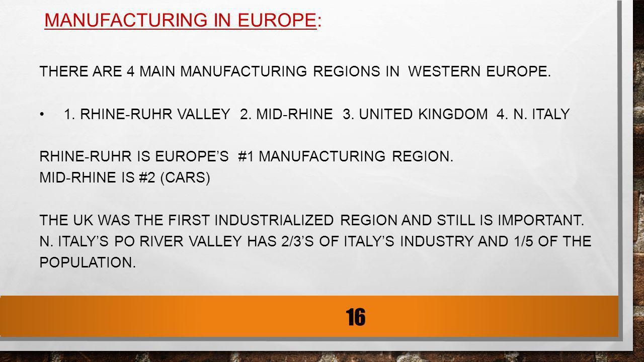 MANUFACTURING IN EUROPE: THERE ARE 4 MAIN MANUFACTURING REGIONS IN WESTERN EUROPE. 1. RHINE-RUHR VALLEY 2. MID-RHINE 3. UNITED KINGDOM 4. N. ITALY RHI