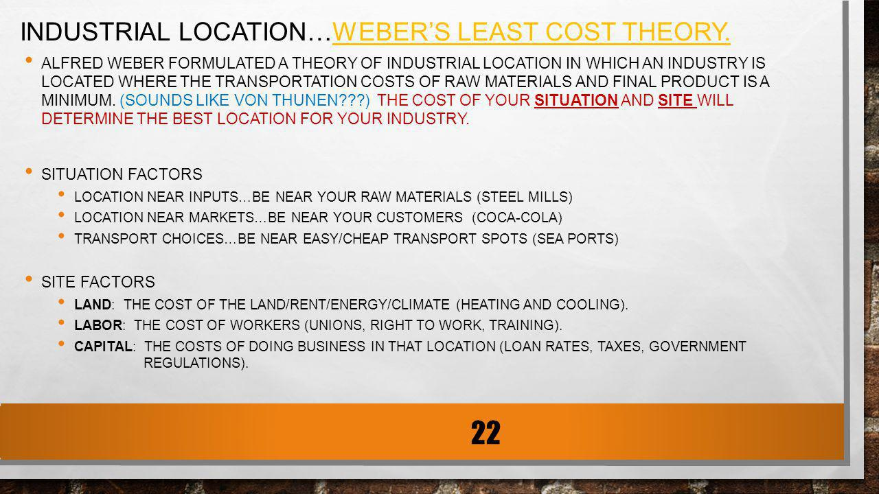 INDUSTRIAL LOCATION…WEBERS LEAST COST THEORY. ALFRED WEBER FORMULATED A THEORY OF INDUSTRIAL LOCATION IN WHICH AN INDUSTRY IS LOCATED WHERE THE TRANSP