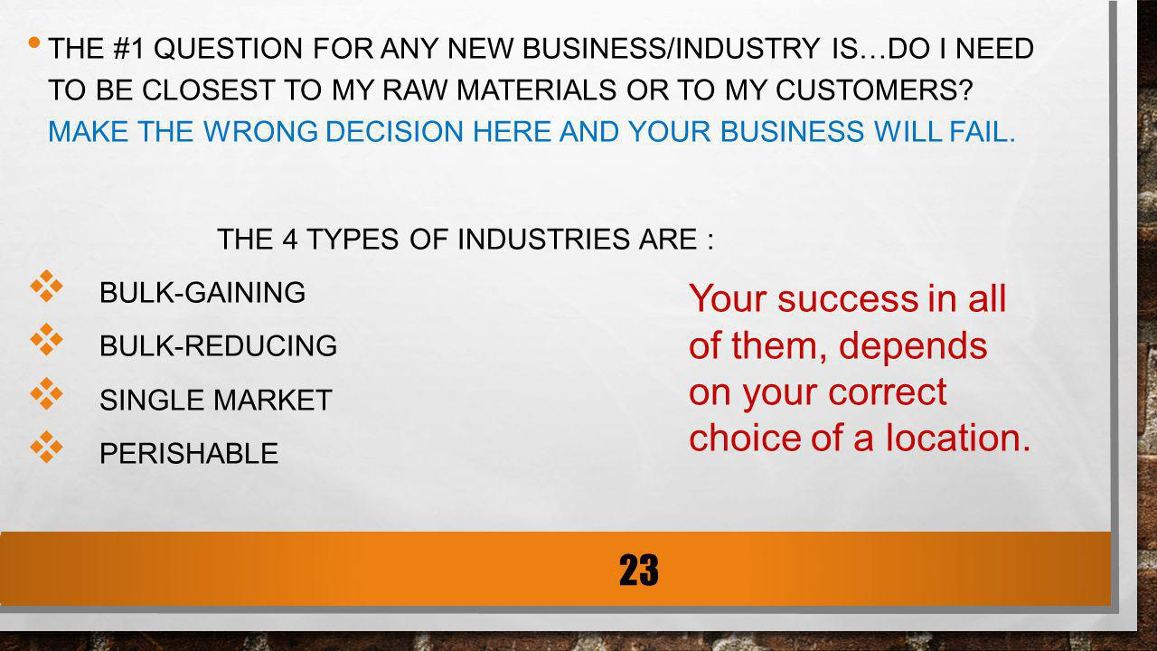 THE #1 QUESTION FOR ANY NEW BUSINESS/INDUSTRY IS…DO I NEED TO BE CLOSEST TO MY RAW MATERIALS OR TO MY CUSTOMERS? MAKE THE WRONG DECISION HERE AND YOUR