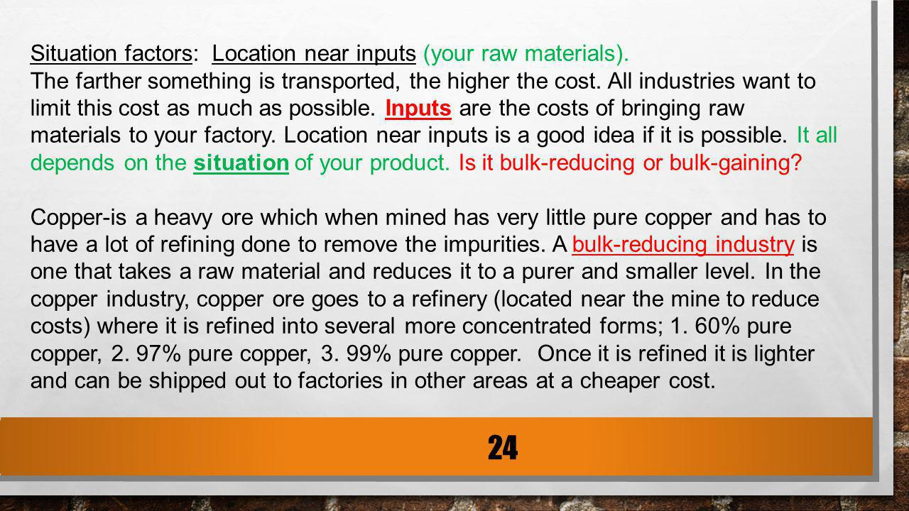 Situation factors: Location near inputs (your raw materials). The farther something is transported, the higher the cost. All industries want to limit