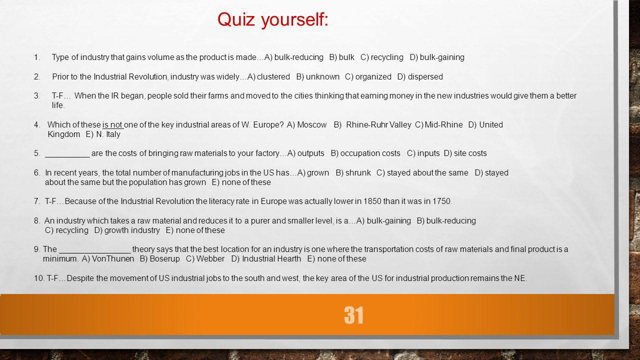 31 Quiz yourself: 1.Type of industry that gains volume as the product is made…A) bulk-reducing B) bulk C) recycling D) bulk-gaining 2.Prior to the Ind