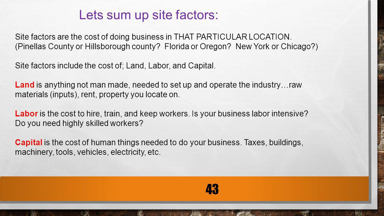 Lets sum up site factors: Site factors are the cost of doing business in THAT PARTICULAR LOCATION. (Pinellas County or Hillsborough county? Florida or