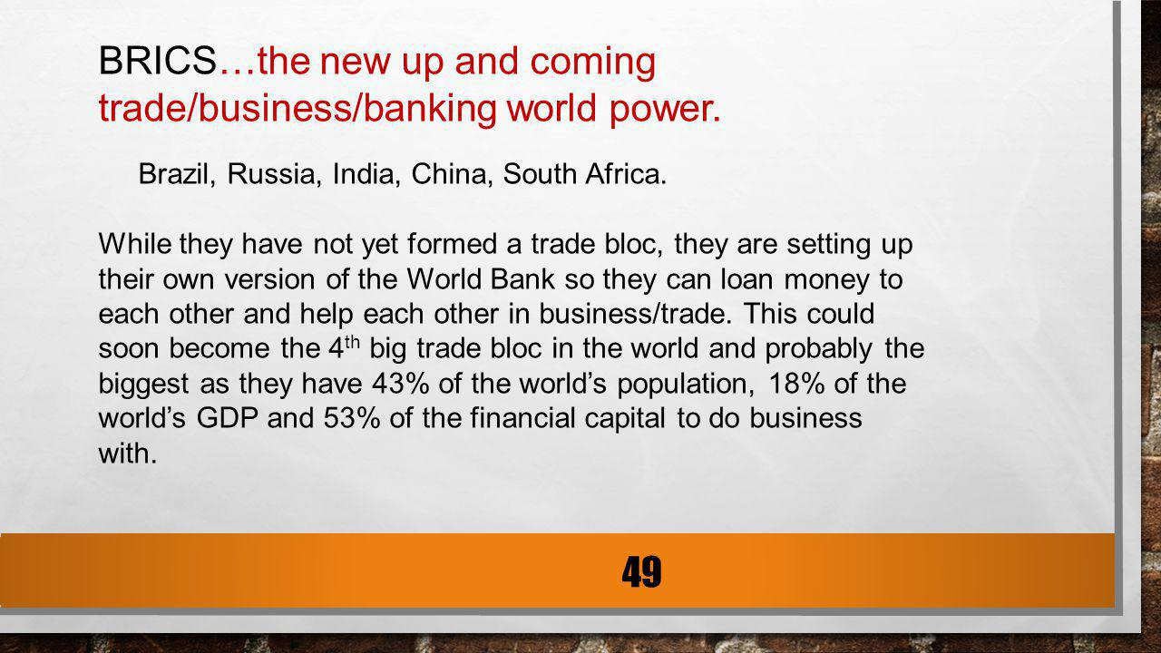 BRICS…the new up and coming trade/business/banking world power. Brazil, Russia, India, China, South Africa. While they have not yet formed a trade blo