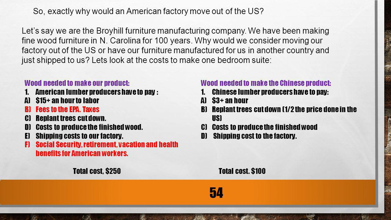 So, exactly why would an American factory move out of the US? Lets say we are the Broyhill furniture manufacturing company. We have been making fine w