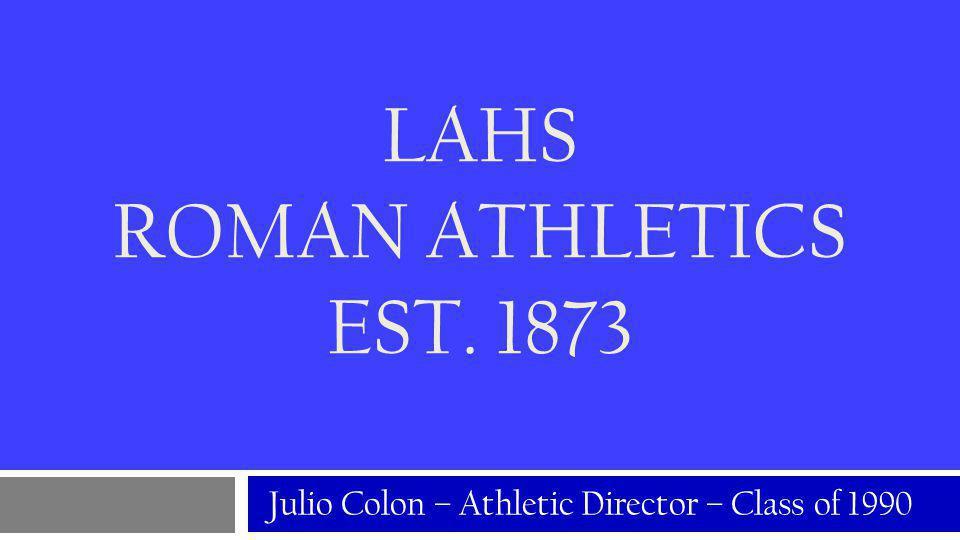 LAHS ROMAN ATHLETICS EST. 1873 Julio Colon – Athletic Director – Class of 1990