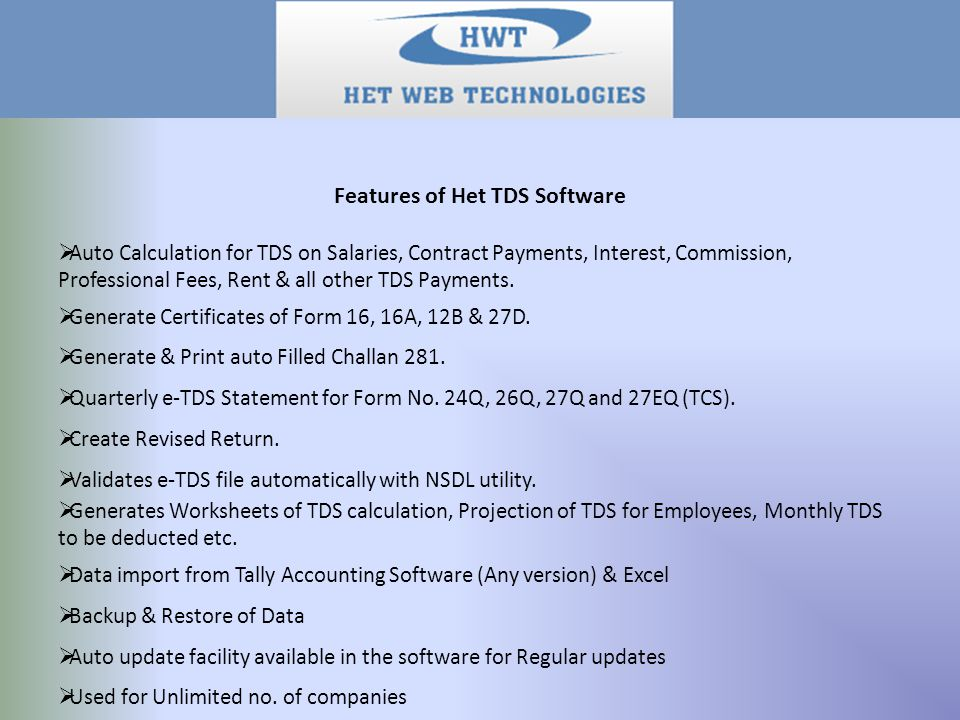 Features of Het TDS Software Auto Calculation for TDS on Salaries, Contract Payments, Interest, Commission, Professional Fees, Rent & all other TDS Payments.