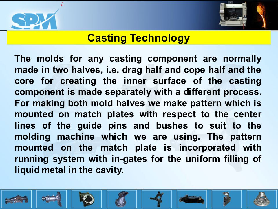 The molds for any casting component are normally made in two halves, i.e.