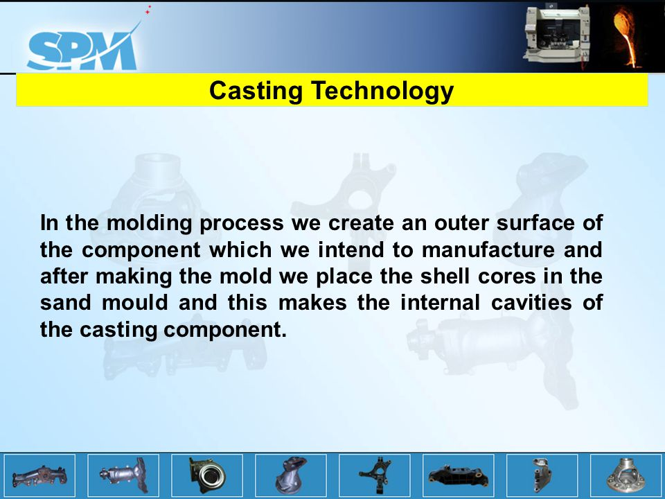 In the molding process we create an outer surface of the component which we intend to manufacture and after making the mold we place the shell cores in the sand mould and this makes the internal cavities of the casting component.