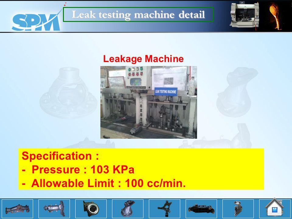 Leak testing machine detail Leakage Machine Specification : - Pressure : 103 KPa - Allowable Limit : 100 cc/min.