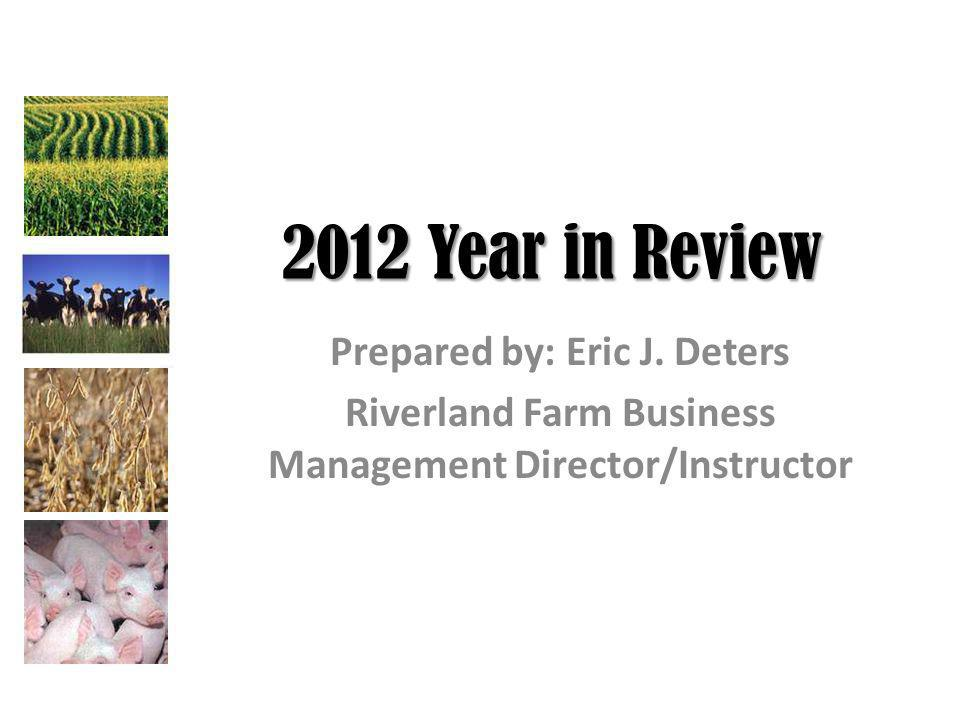 2012 Year in Review Prepared by: Eric J. Deters Riverland Farm Business Management Director/Instructor
