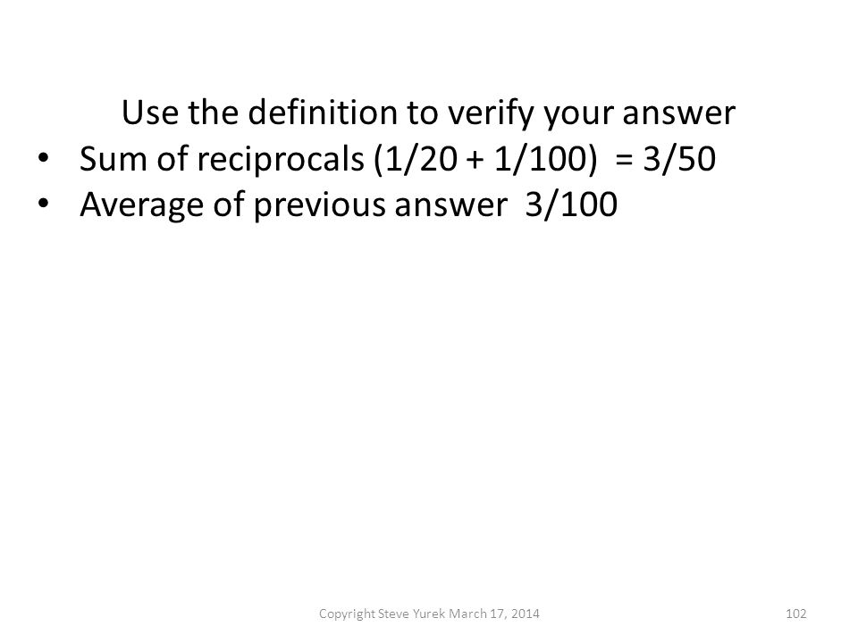 Use the definition to verify your answer Sum of reciprocals (1/20 + 1/100) = 3/50 Average of previous answer 3/100 Reciprocal from previous answer 33 1/3 Now use the formula with a = 20 and b = 100 Copyright Steve Yurek March 17, 2014102