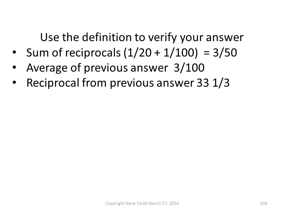 Use the definition to verify your answer Sum of reciprocals (1/20 + 1/100) = 3/50 Average of previous answer 3/100 Reciprocal from previous answer 33 1/3 Now use the formula with a = 20 and b = 100 Copyright Steve Yurek March 17, 2014104