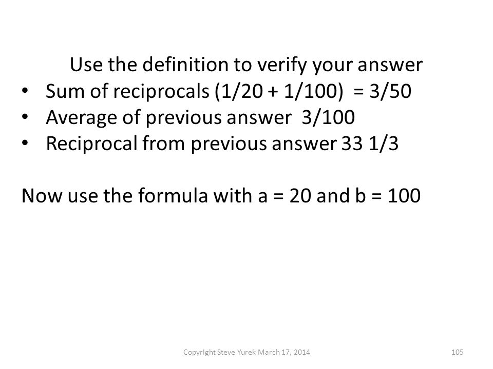 Use the definition to verify your answer Sum of reciprocals (1/20 + 1/100) = 3/50 Average of previous answer 3/100 Reciprocal from previous answer 33 1/3 Now use the formula with a = 20 and b = 100 Copyright Steve Yurek March 17, 2014105