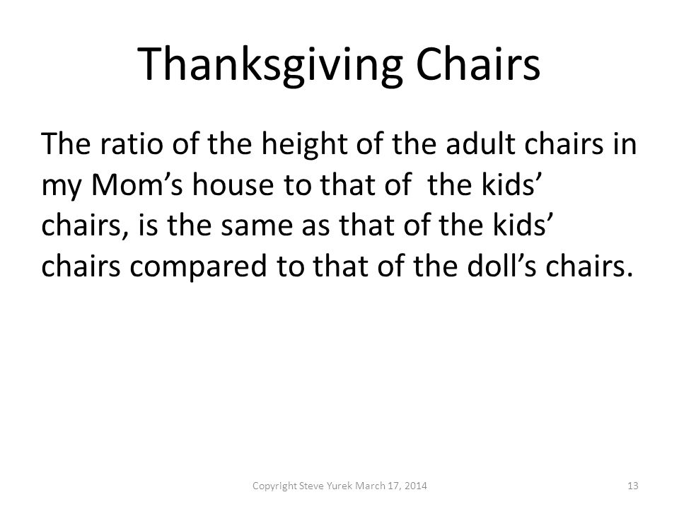 Thanksgiving Chairs The ratio of the height of the adult chairs in my Moms house to that of the kids chairs, is the same as that of the kids chairs compared to that of the dolls chairs.