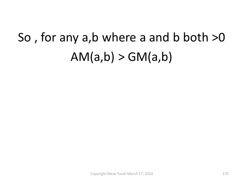 So, for any a,b where a and b both >0 AM(a,b) > GM(a,b) & GM(a,b) > HM(a,b) then AM(a,b) > GM(a,b) > HM(a,b) Copyright Steve Yurek March 17, 2014170