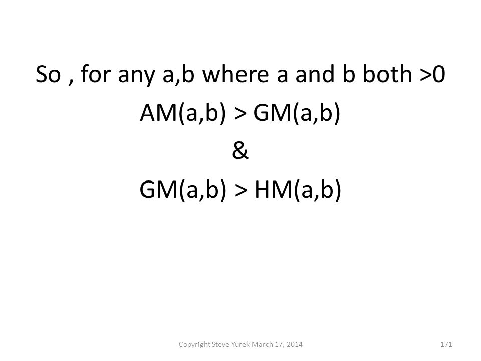 So, for any a,b where a and b both >0 AM(a,b) > GM(a,b) & GM(a,b) > HM(a,b) then AM(a,b) > GM(a,b) > HM(a,b) Copyright Steve Yurek March 17, 2014171