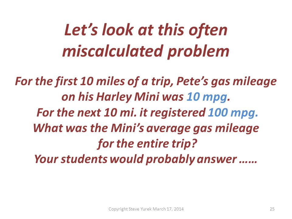 Lets look at this often miscalculated problem For the first 10 miles of a trip, Petes gas mileage on his Harley Mini was 10 mpg.