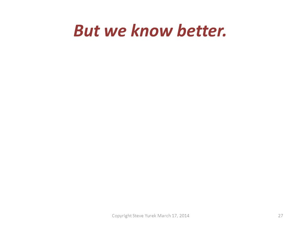 But we know better. Copyright Steve Yurek March 17, 201427