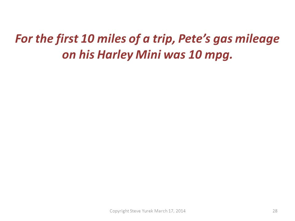 For the first 10 miles of a trip, Petes gas mileage on his Harley Mini was 10 mpg.