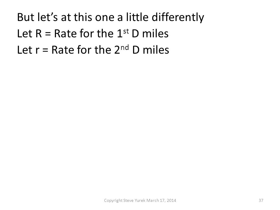 But lets at this one a little differently Let R = Rate for the 1 st D miles Let r = Rate for the 2 nd D miles Then T for the 1 st D miles = D/R and t for the 2 nd D miles = D/r Total Rate = Total Distance / Total Time 2D 2D R = -------------- = ------------------ D D Dr + DR --- + --- --------------- R r Rr Copyright Steve Yurek March 17, 201437