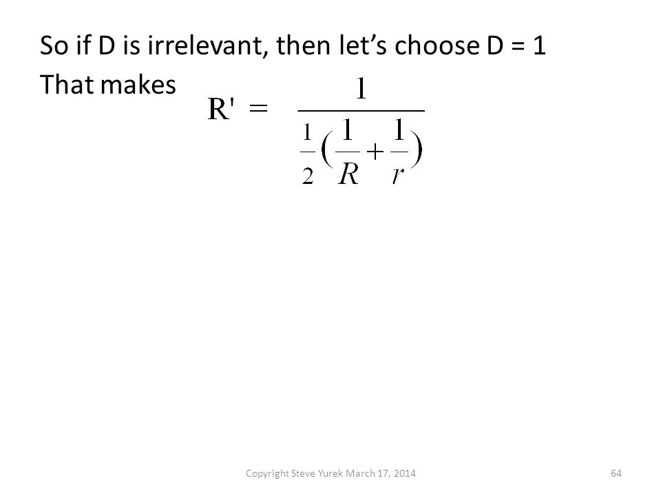 So if D is irrelevant, then lets choose D = 1 That makes Copyright Steve Yurek March 17, 201464