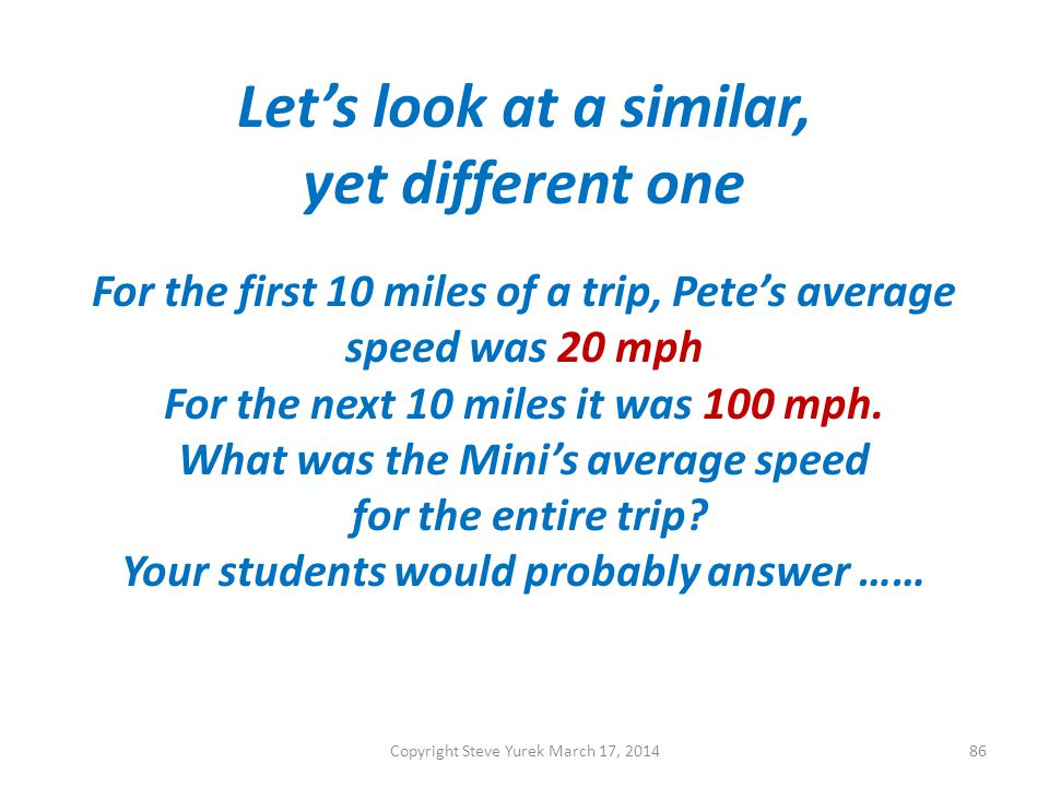 Lets look at a similar, yet different one For the first 10 miles of a trip, Petes average speed was 20 mph For the next 10 miles it was 100 mph.