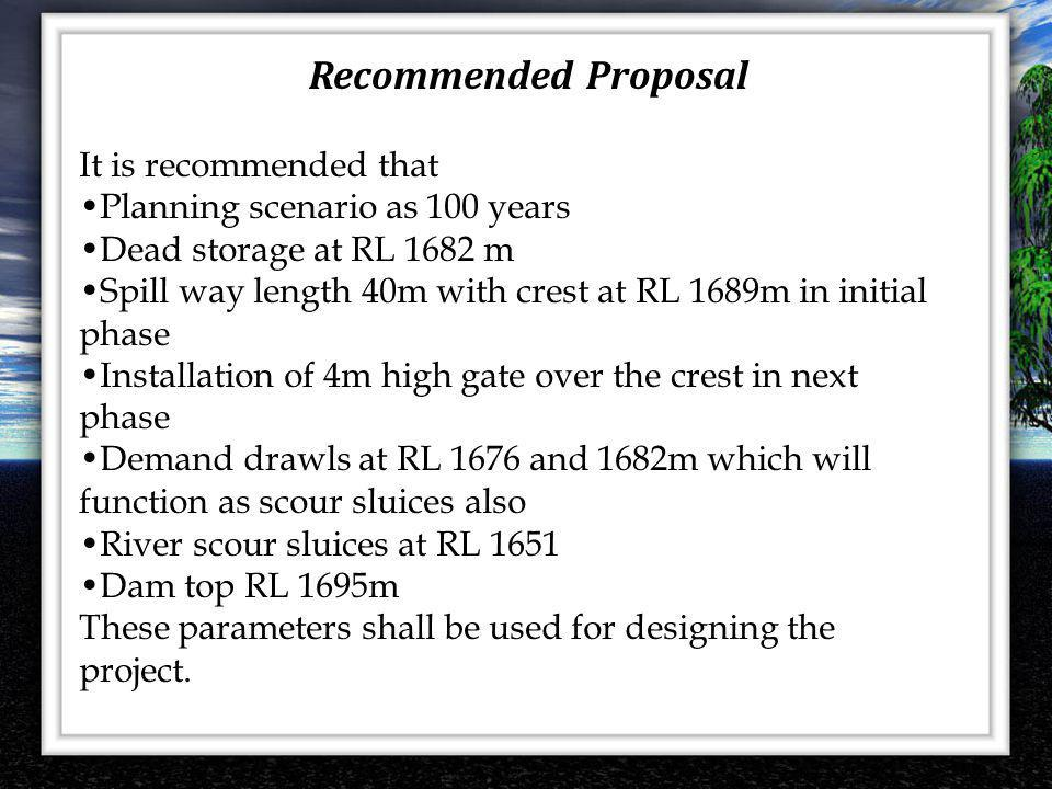 It is recommended that Planning scenario as 100 years Dead storage at RL 1682 m Spill way length 40m with crest at RL 1689m in initial phase Installat