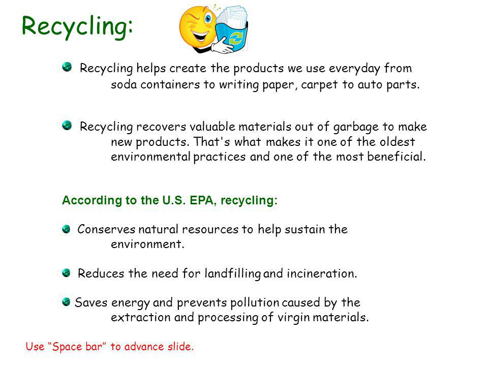 Recycling helps create the products we use everyday from soda containers to writing paper, carpet to auto parts. Recycling recovers valuable materials