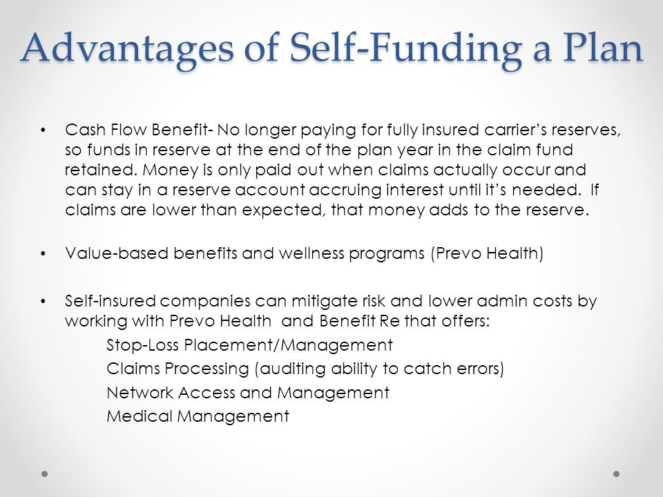 Advantages of Self-Funding a Plan Cash Flow Benefit- No longer paying for fully insured carriers reserves, so funds in reserve at the end of the plan year in the claim fund retained.