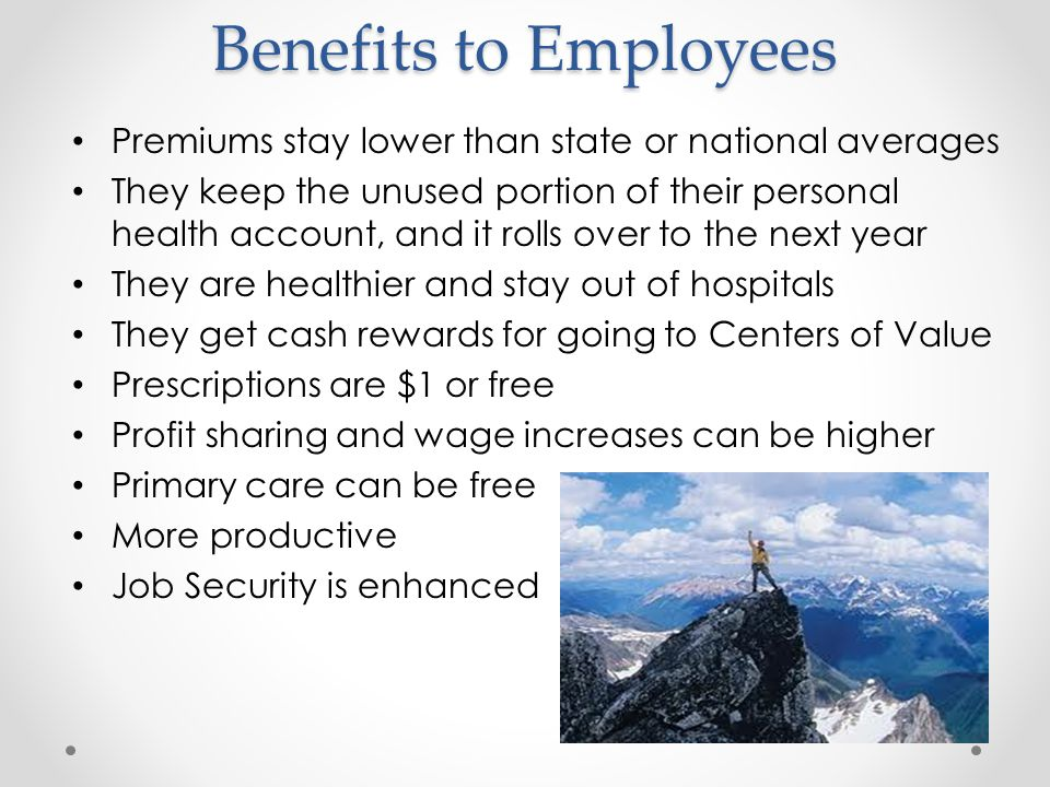 Benefits to Employees Premiums stay lower than state or national averages They keep the unused portion of their personal health account, and it rolls over to the next year They are healthier and stay out of hospitals They get cash rewards for going to Centers of Value Prescriptions are $1 or free Profit sharing and wage increases can be higher Primary care can be free More productive Job Security is enhanced