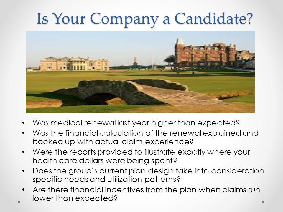 Is Your Company a Candidate.Was medical renewal last year higher than expected.