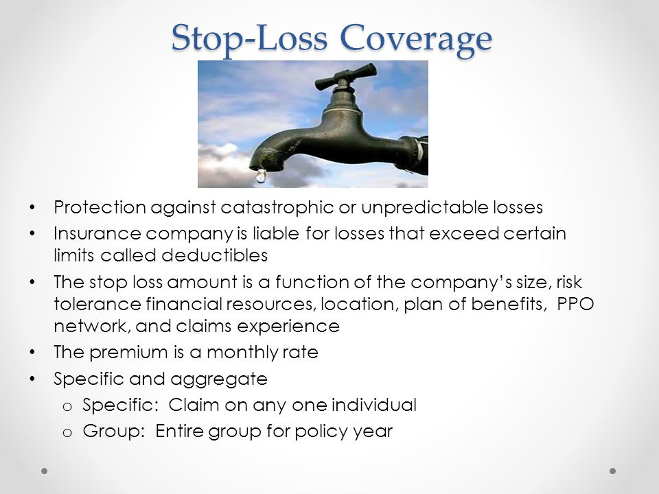 Stop-Loss Coverage Protection against catastrophic or unpredictable losses Insurance company is liable for losses that exceed certain limits called de