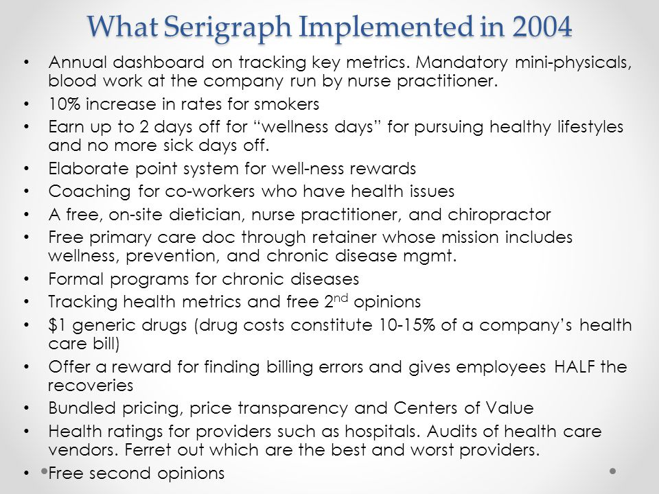 What Serigraph Implemented in 2004 Annual dashboard on tracking key metrics. Mandatory mini-physicals, blood work at the company run by nurse practiti