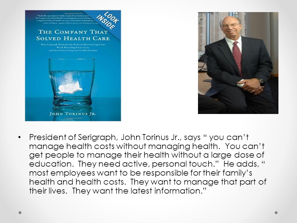 President of Serigraph, John Torinus Jr., says you cant manage health costs without managing health. You cant get people to manage their health withou