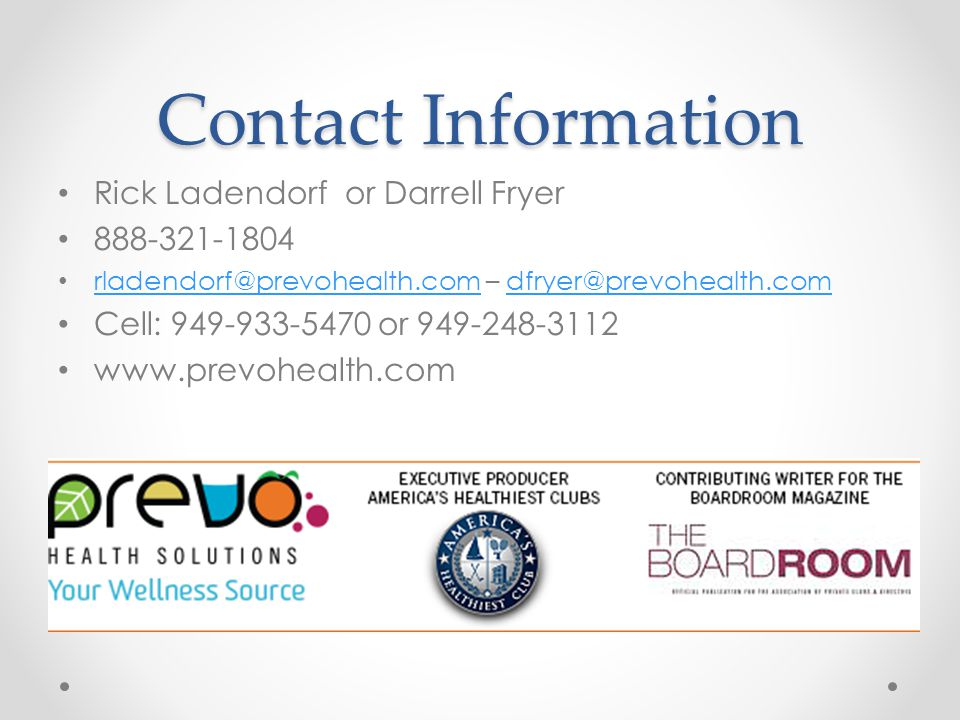 Contact Information Rick Ladendorf or Darrell Fryer 888-321-1804 rladendorf@prevohealth.com – dfryer@prevohealth.com rladendorf@prevohealth.comdfryer@prevohealth.com Cell: 949-933-5470 or 949-248-3112 www.prevohealth.com
