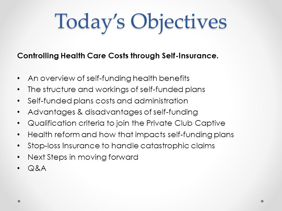 Todays Objectives Controlling Health Care Costs through Self-Insurance. An overview of self-funding health benefits The structure and workings of self