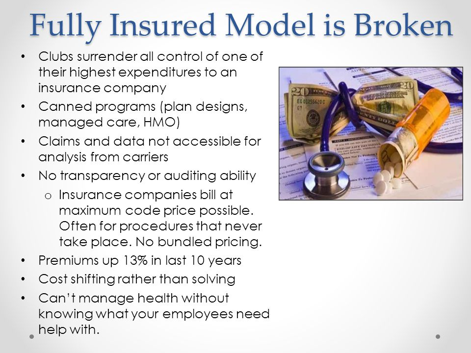 Fully Insured Model is Broken Clubs surrender all control of one of their highest expenditures to an insurance company Canned programs (plan designs,