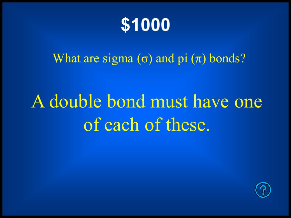 $800 What is a double bond? This the kind of bonding that occurs when an atom shares 4 electrons with another atom.