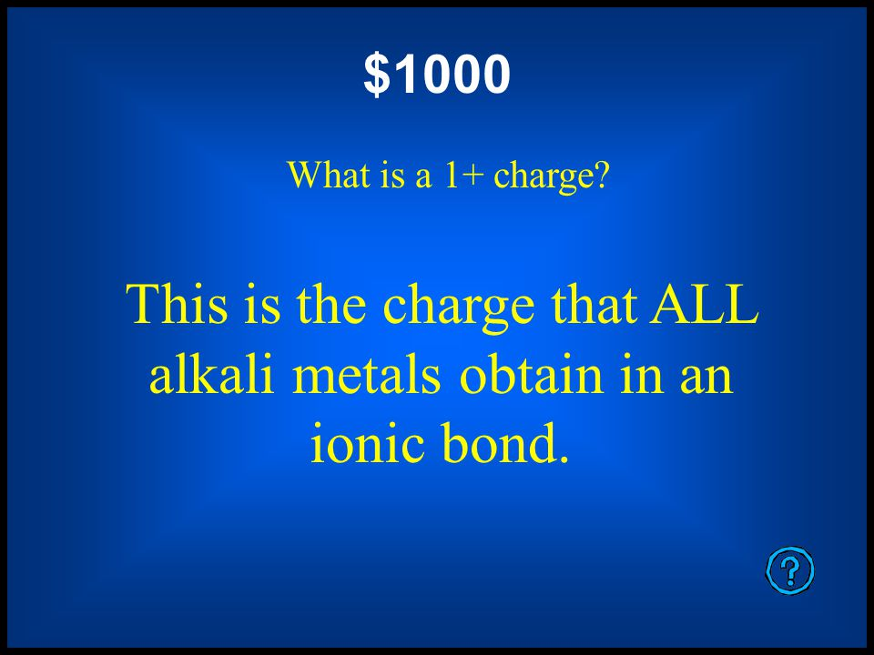 $800 What is a 2+ charge? This is the charge that metals obtain when they give away 2 electrons.