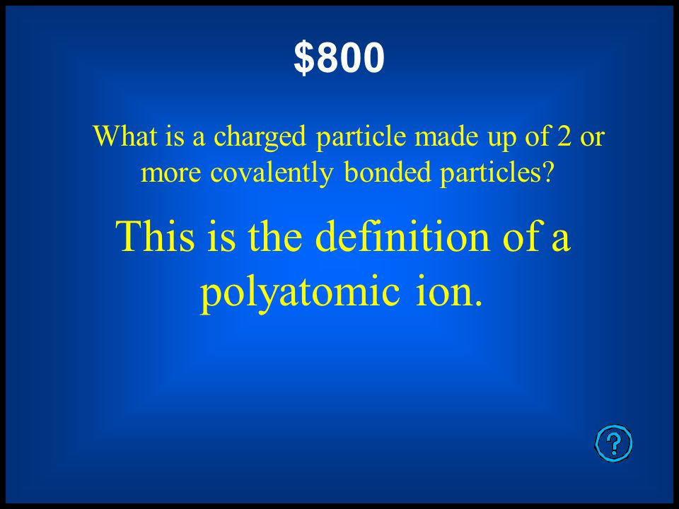 These are the polyatomic ions that a very small number of waters atoms automatically form.
