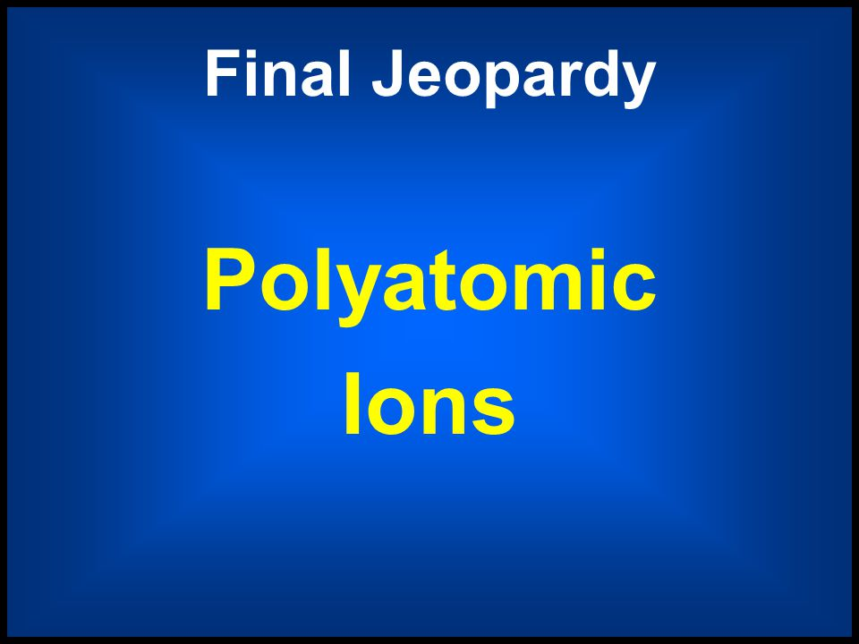 Polyatomic Ions Predicting Shapes Photon emission Periodic Regions Dem Bonds Dem Names $ 400 $ 400 $ 400 $ 400 $ 400 $ 400 $ 800 $ 800 $ 800 $ 800 $ 8