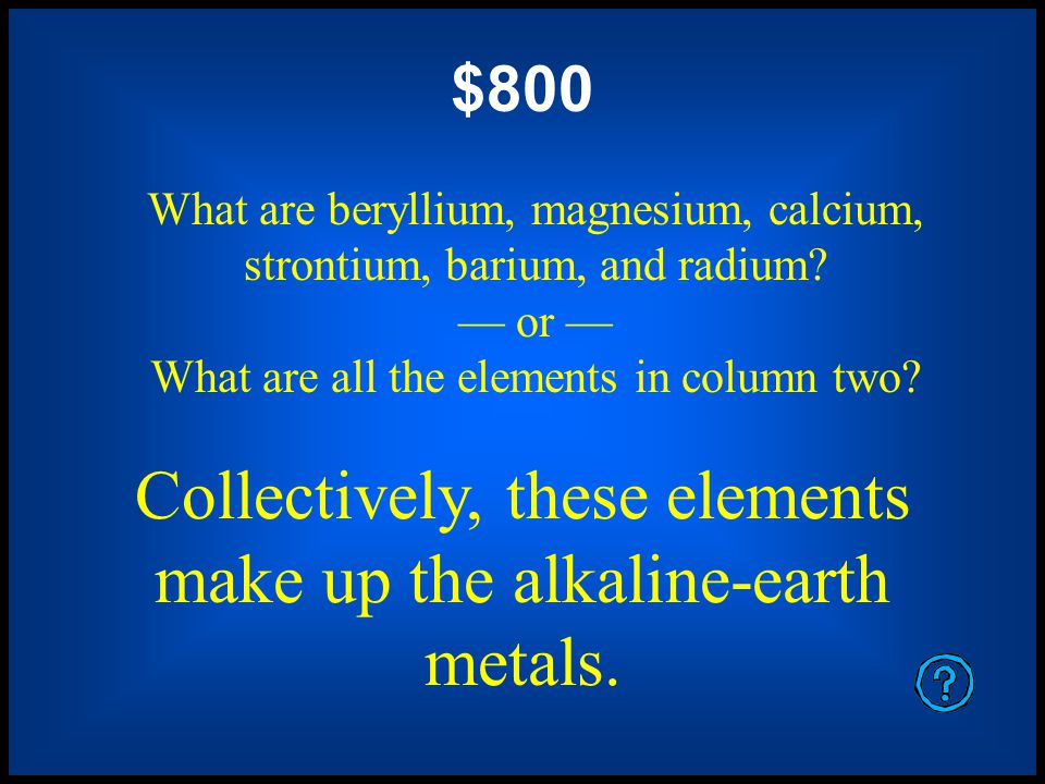 $400 What are lithium, sodium, potassium, rubidium, cesium, and francium? or What are all the elements in column one except hydrogen? Collectively, th