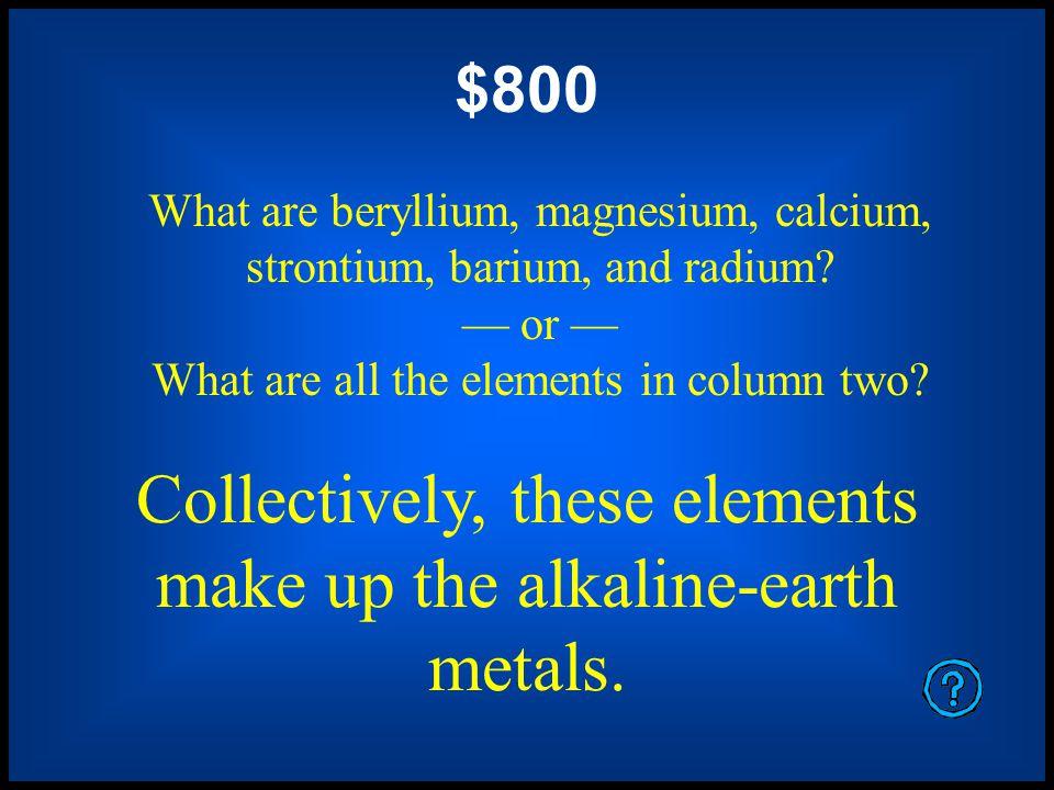 $400 What are lithium, sodium, potassium, rubidium, cesium, and francium.