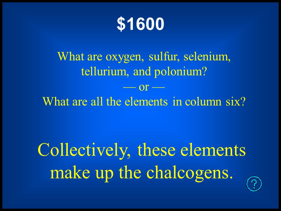 Collectively, these elements make up the halogens. $1200 What are fluorine, chlorine, bromine, iodine, and astatine? or What are all the elements in c