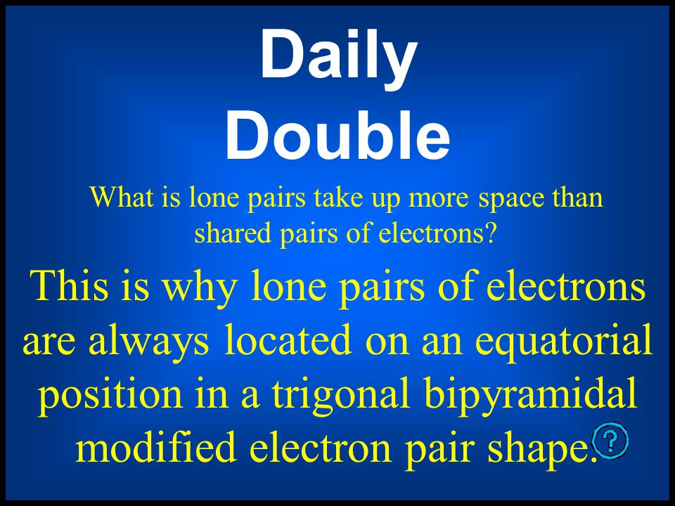 Daily Double What is a sigma (σ) bond? A covalent bondwhether or not it is a single, double, or triple bondit always has this kind of bond?