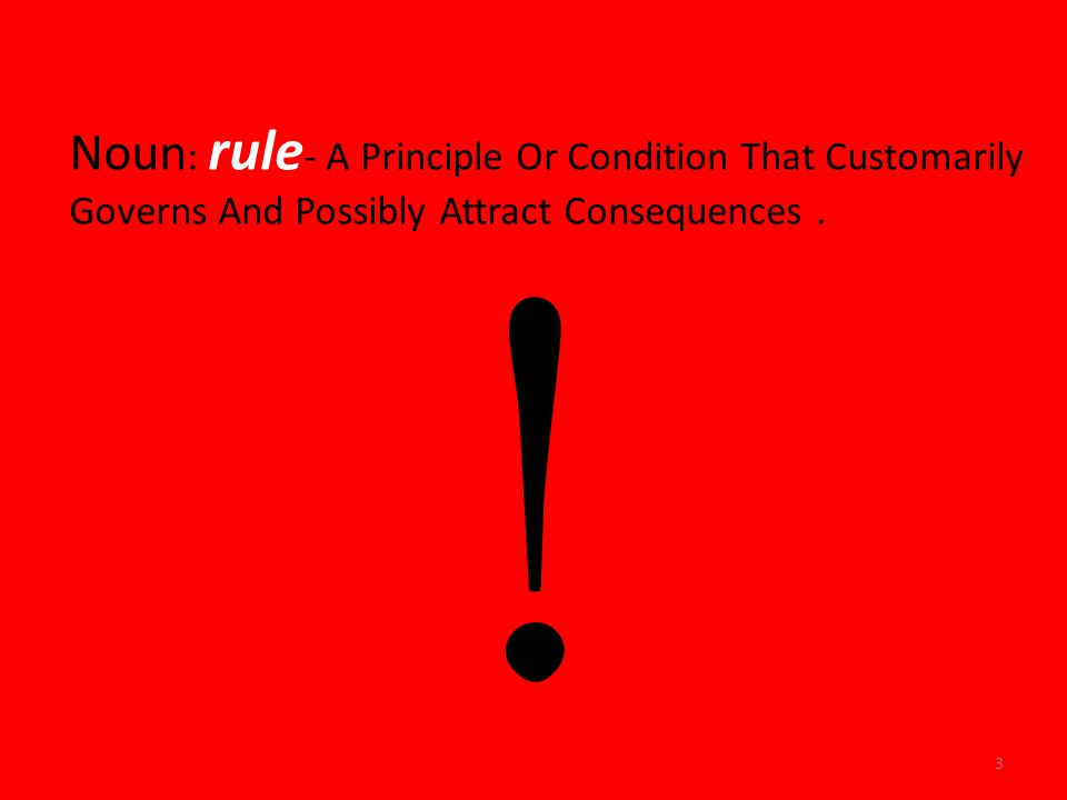 Noun : rule - A Principle Or Condition That Customarily Governs And Possibly Attract Consequences.