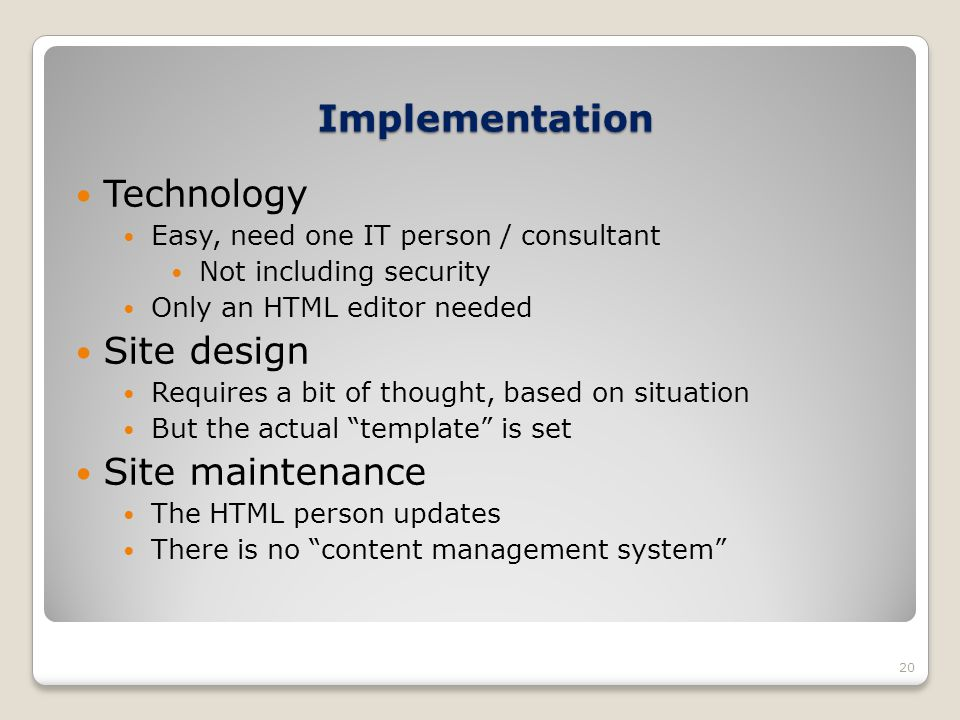 Implementation 20 Technology Easy, need one IT person / consultant Not including security Only an HTML editor needed Site design Requires a bit of tho