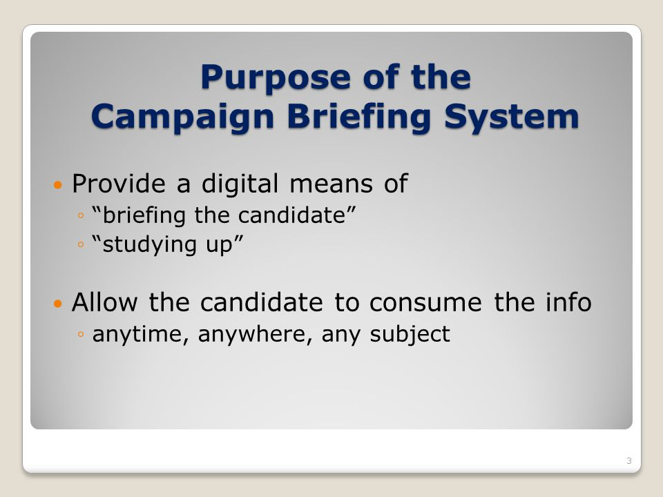 Purpose of the Campaign Briefing System Provide a digital means of briefing the candidate studying up Allow the candidate to consume the info anytime,